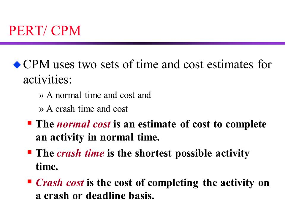 PERT/ CPM CPM uses two sets of time and cost estimates for activities: