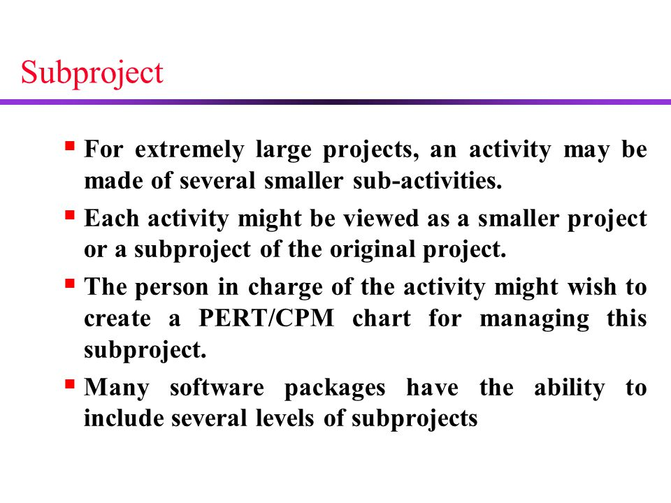 Subproject For extremely large projects, an activity may be made of several smaller sub-activities.