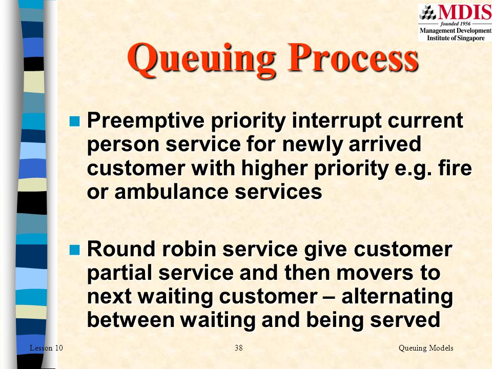 Queuing Process Preemptive priority interrupt current person service for newly arrived customer with higher priority e.g. fire or ambulance services.
