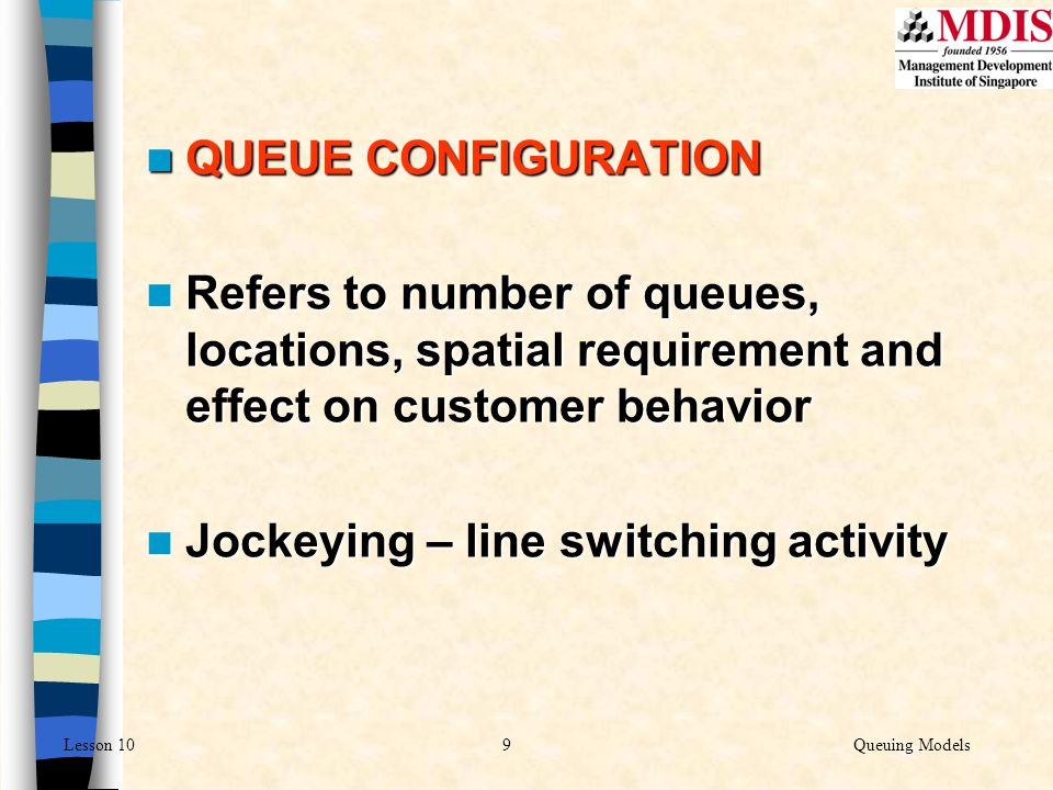 QUEUE CONFIGURATION Refers to number of queues, locations, spatial requirement and effect on customer behavior.