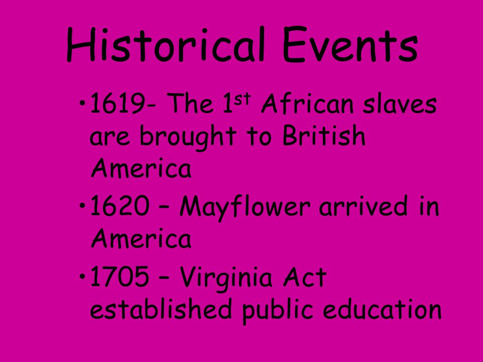 Historical Events 1619- The 1st African slaves are brought to British America. 1620 – Mayflower arrived in America.