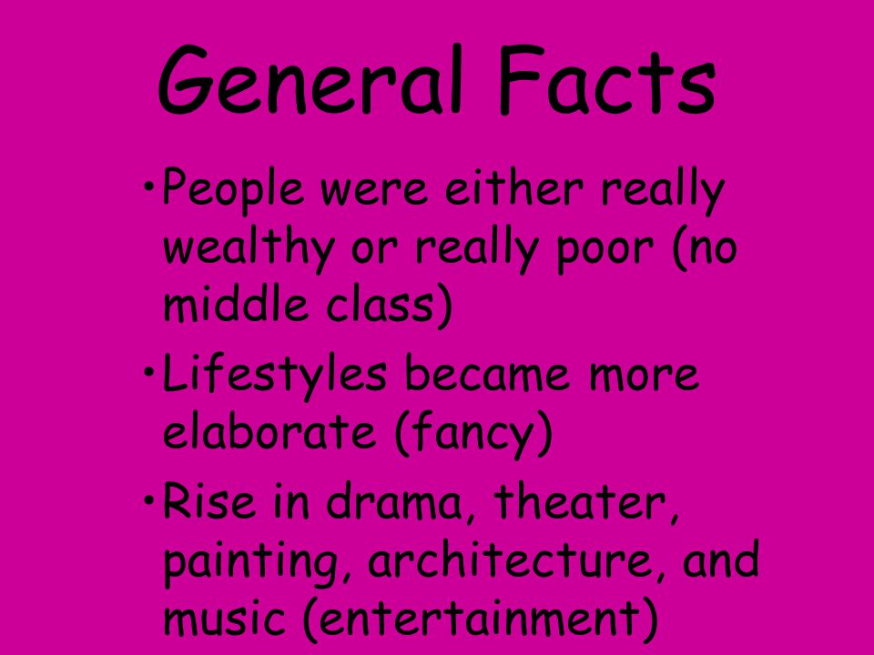 General Facts People were either really wealthy or really poor (no middle class) Lifestyles became more elaborate (fancy)