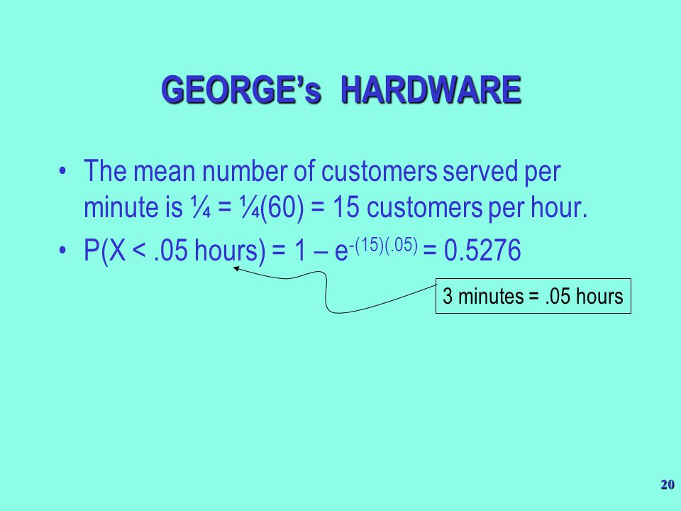 GEORGE's HARDWARE The mean number of customers served per minute is ¼ = ¼(60) = 15 customers per hour.