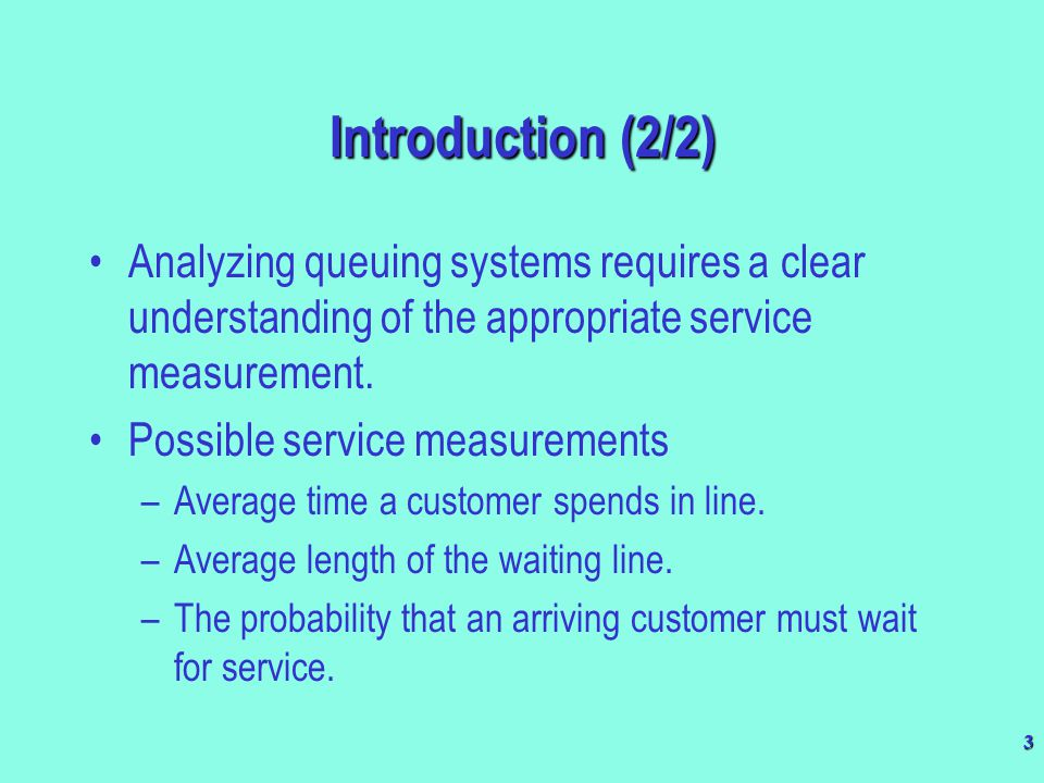 Introduction (2/2) Analyzing queuing systems requires a clear understanding of the appropriate service measurement.