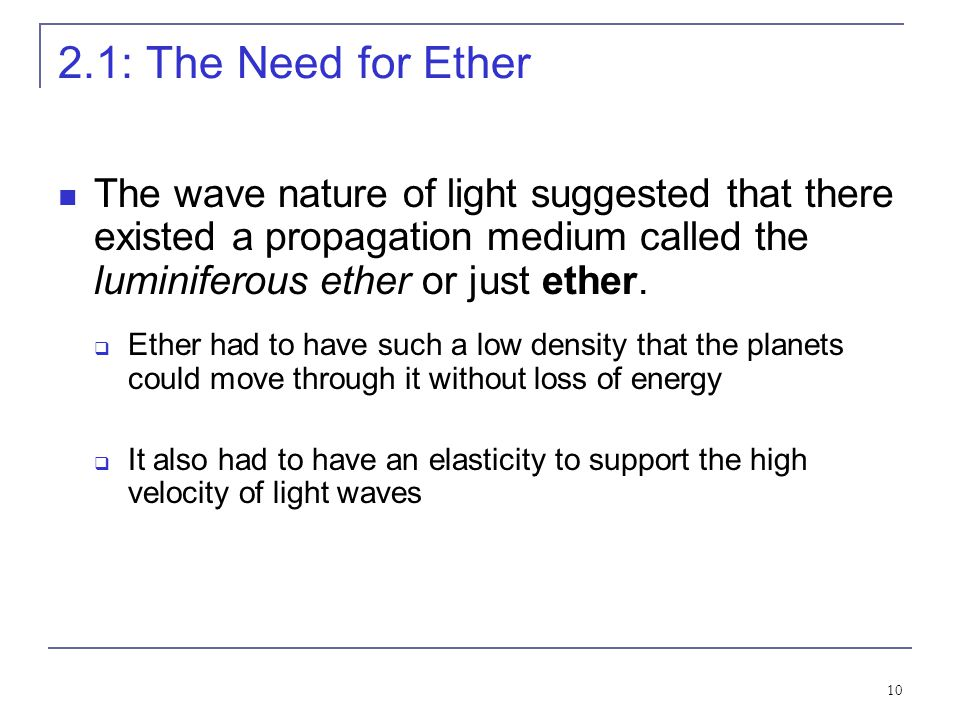 2.1: The Need for Ether The wave nature of light suggested that there existed a propagation medium called the luminiferous ether or just ether.