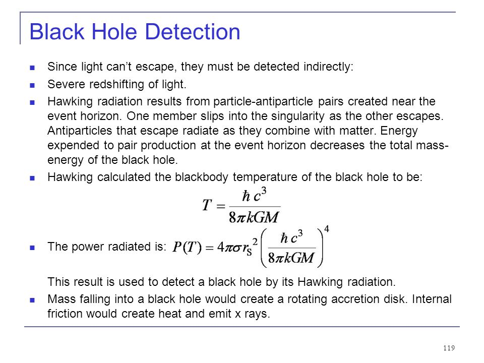 Black Hole Detection Since light can't escape, they must be detected indirectly: Severe redshifting of light.