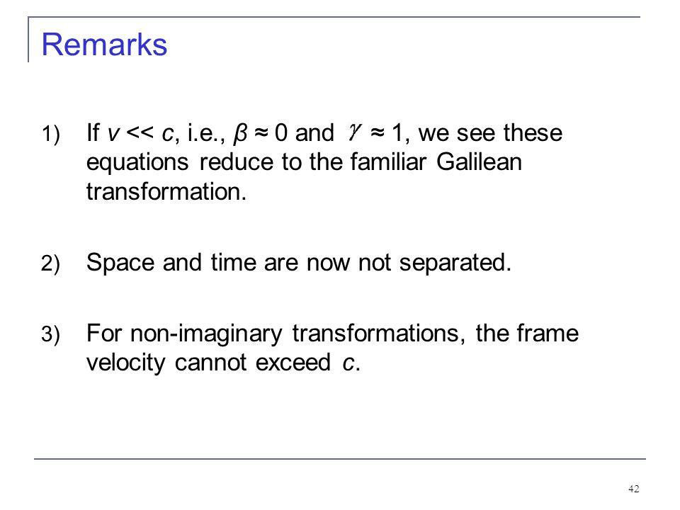 Remarks If v << c, i.e., β ≈ 0 and ≈ 1, we see these equations reduce to the familiar Galilean transformation.