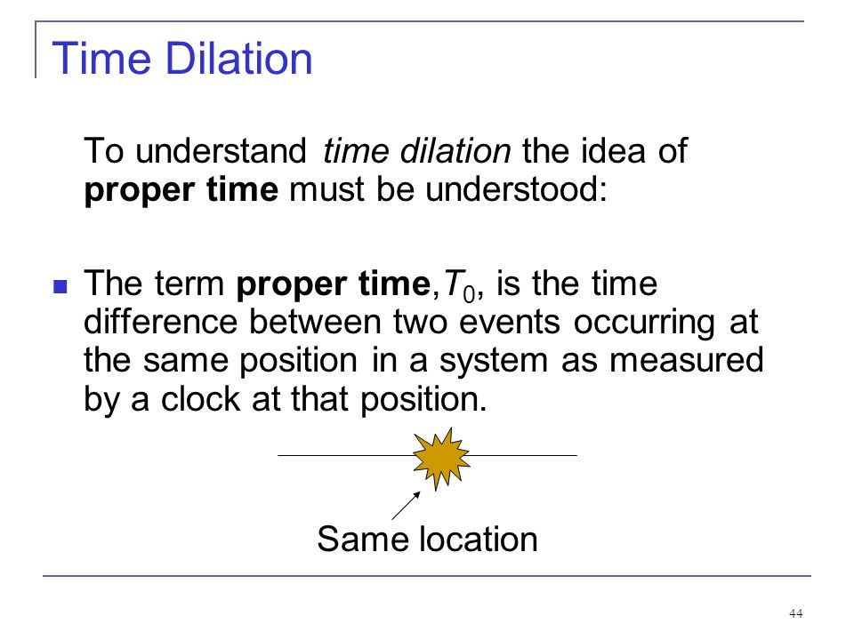 Time Dilation To understand time dilation the idea of proper time must be understood: