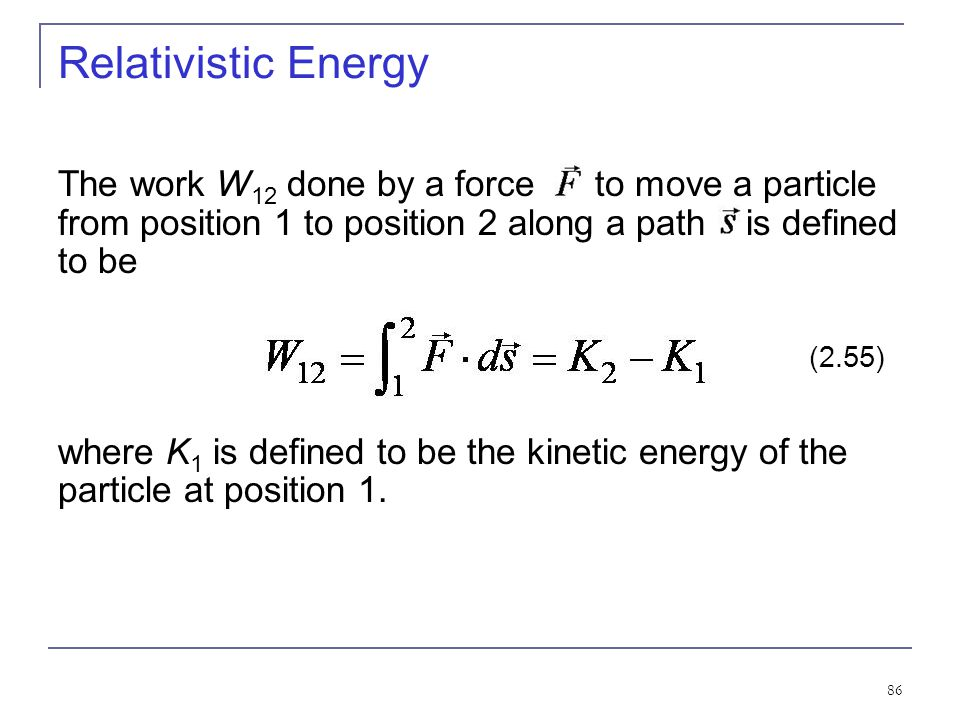 Relativistic Energy The work W12 done by a force to move a particle from position 1 to position 2 along a path is defined to be.