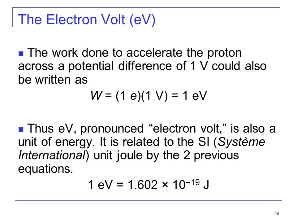 The Electron Volt (eV) The work done to accelerate the proton across a potential difference of 1 V could also be written as.