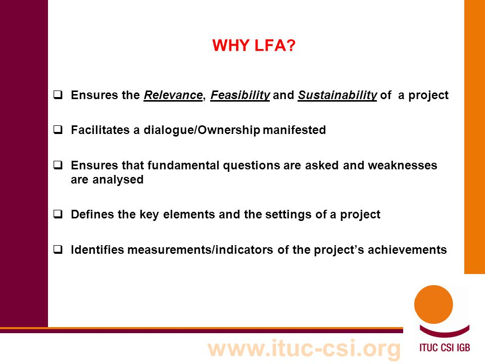 WHY LFA Ensures the Relevance, Feasibility and Sustainability of a project. Facilitates a dialogue/Ownership manifested.
