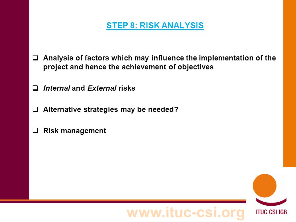 STEP 8: RISK ANALYSIS Analysis of factors which may influence the implementation of the project and hence the achievement of objectives.