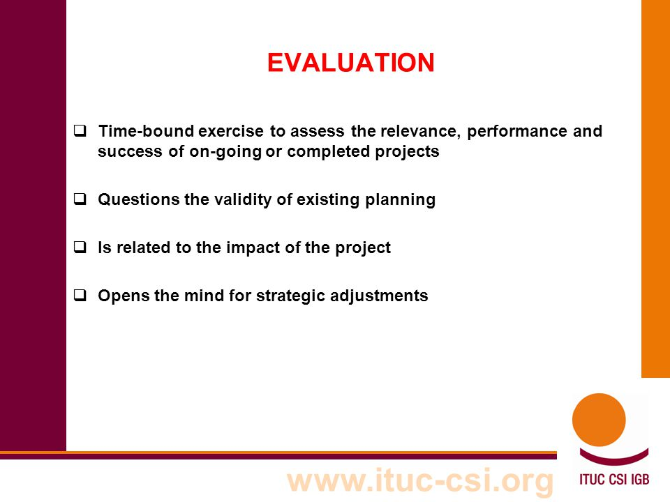 EVALUATION Time-bound exercise to assess the relevance, performance and success of on-going or completed projects.