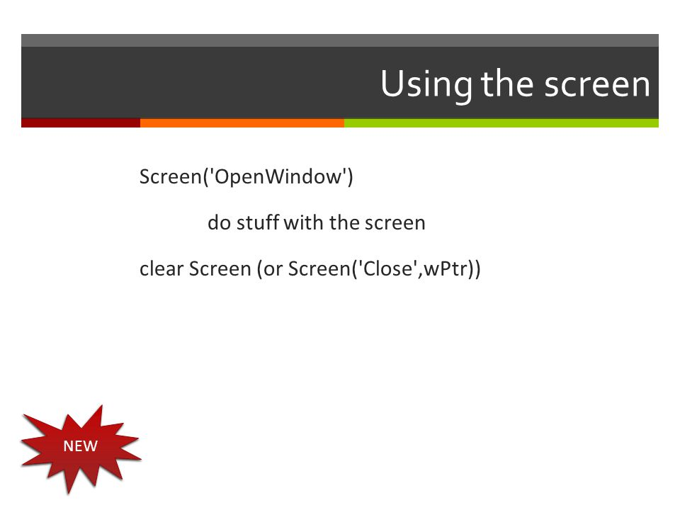 Using the screen Screen( OpenWindow ) do stuff with the screen clear Screen (or Screen( Close ,wPtr))