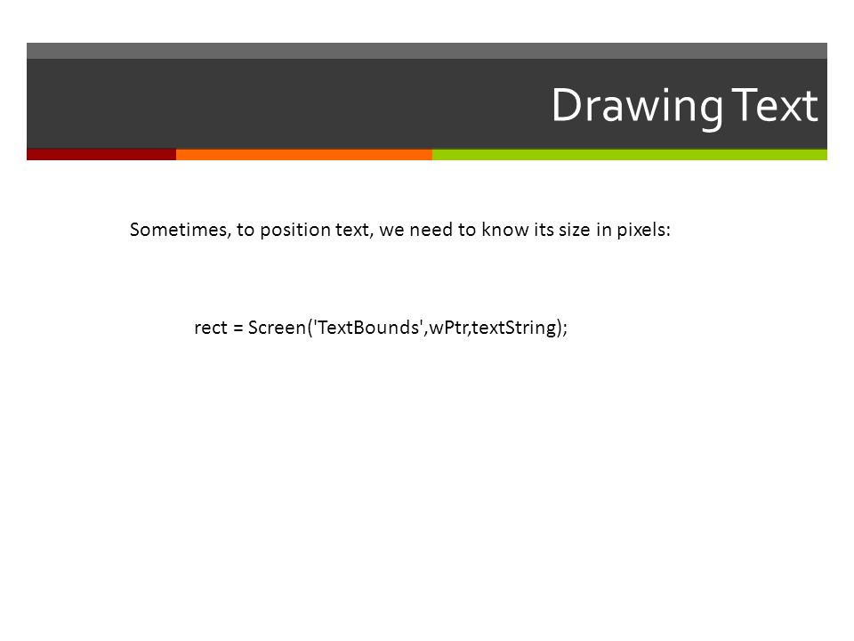 Drawing Text Sometimes, to position text, we need to know its size in pixels: rect = Screen( TextBounds ,wPtr,textString);