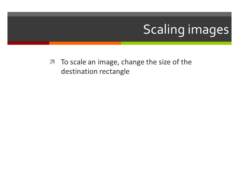 Scaling images To scale an image, change the size of the destination rectangle