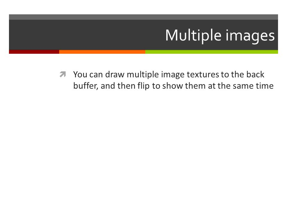 Multiple images You can draw multiple image textures to the back buffer, and then flip to show them at the same time.