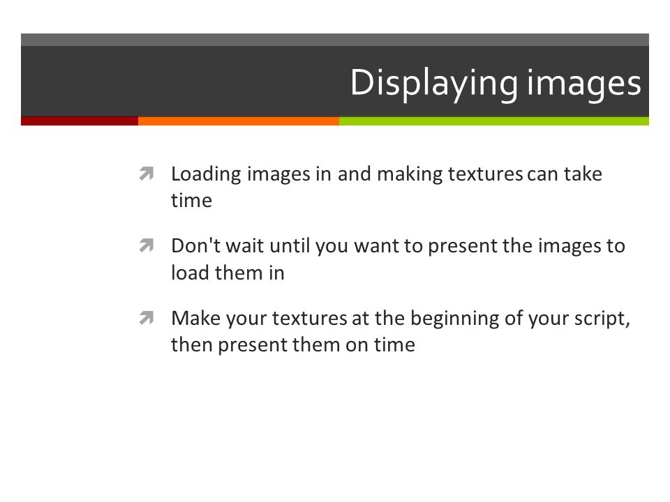 Displaying images Loading images in and making textures can take time