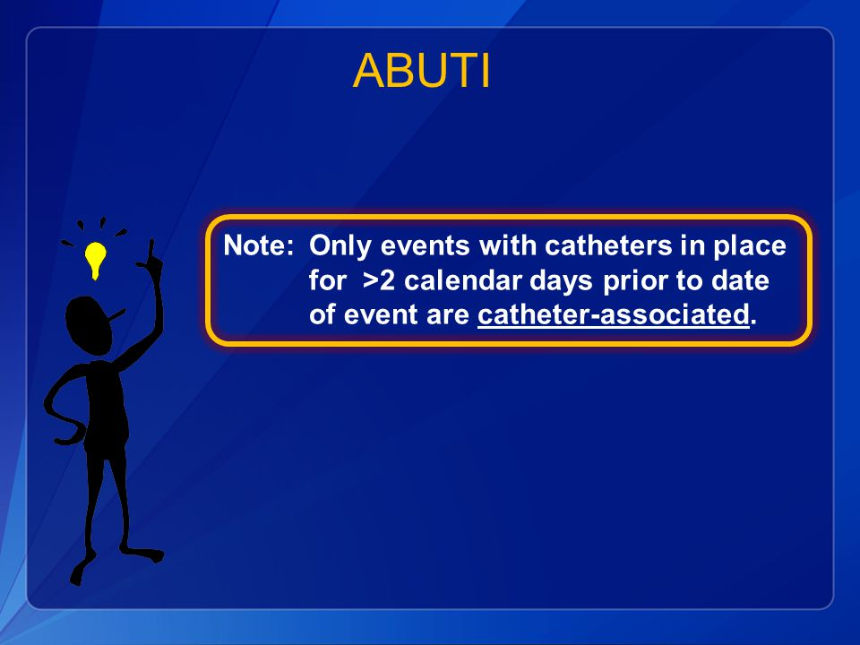 ABUTI Note: Only events with catheters in place for >2 calendar days prior to date of event are catheter-associated.