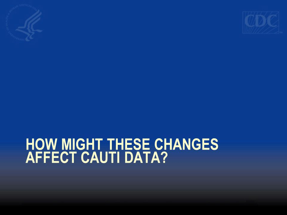 How might these changes Affect CAUTI data