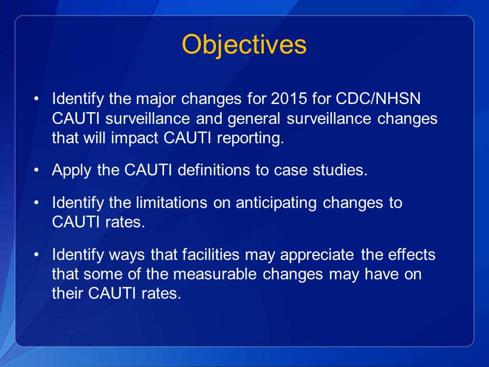 Objectives Identify the major changes for 2015 for CDC/NHSN CAUTI surveillance and general surveillance changes that will impact CAUTI reporting.