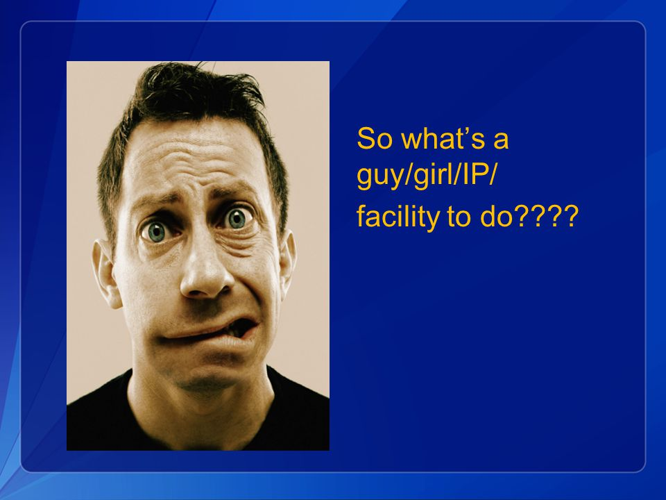 What's an IP to do So what's a guy/girl/IP/ facility to do