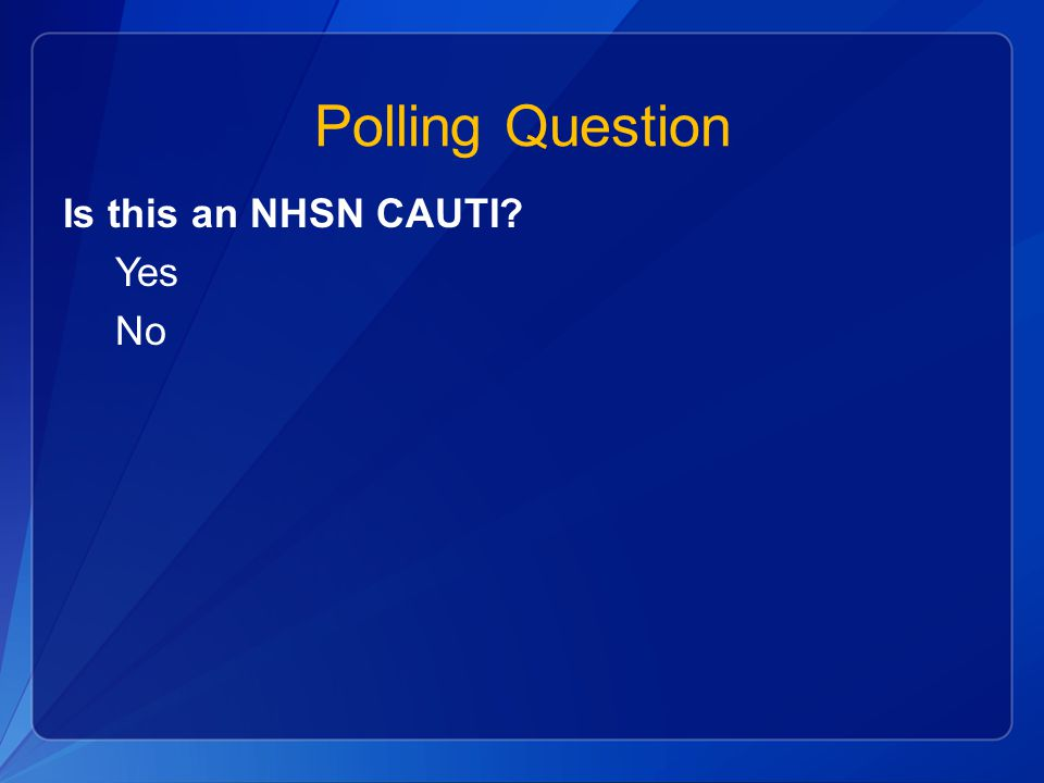 Polling Question Is this an NHSN CAUTI Yes No