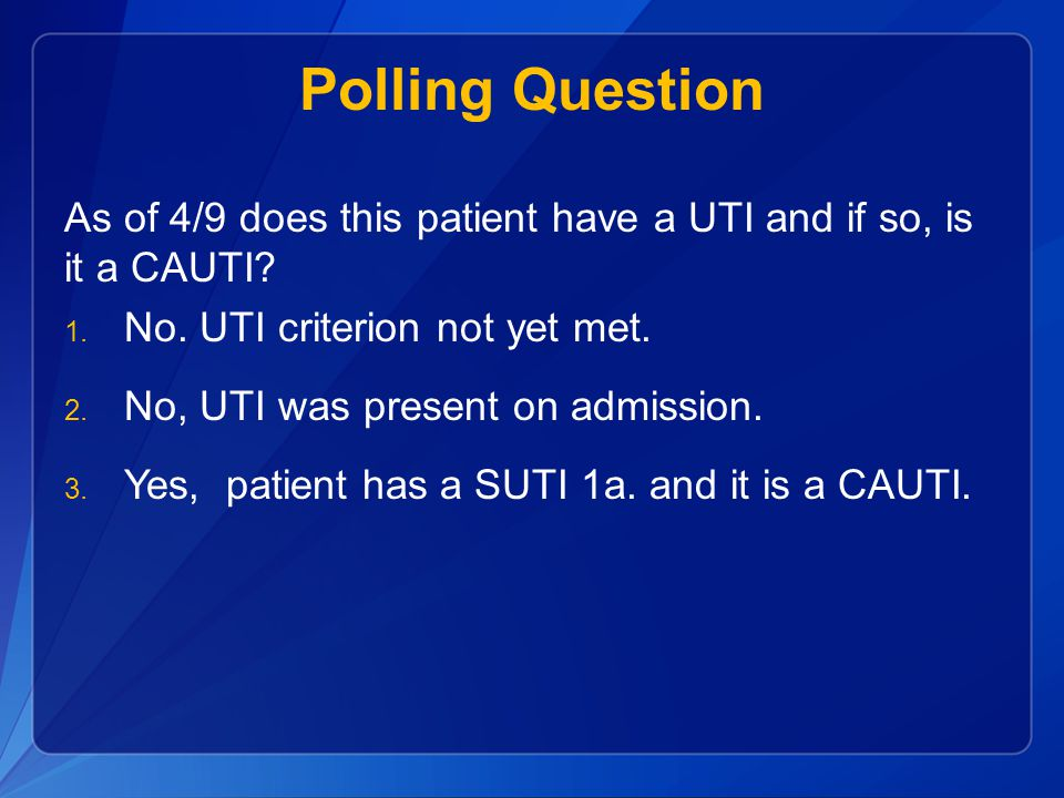 Polling Question As of 4/9 does this patient have a UTI and if so, is it a CAUTI No. UTI criterion not yet met.