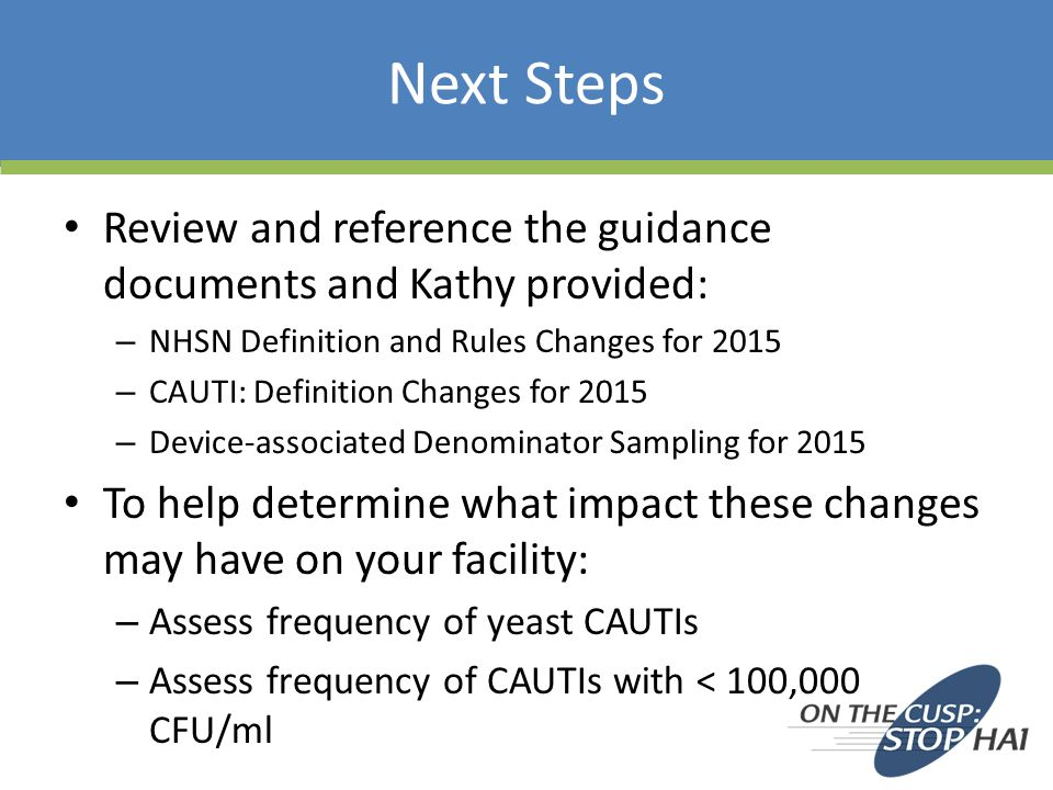 Next Steps Review and reference the guidance documents and Kathy provided: NHSN Definition and Rules Changes for 2015.