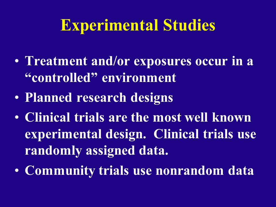 Experimental Studies Treatment and/or exposures occur in a controlled environment. Planned research designs.