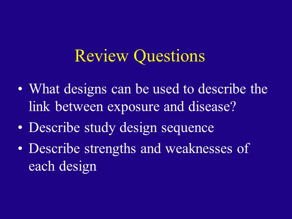 Review Questions What designs can be used to describe the link between exposure and disease Describe study design sequence.