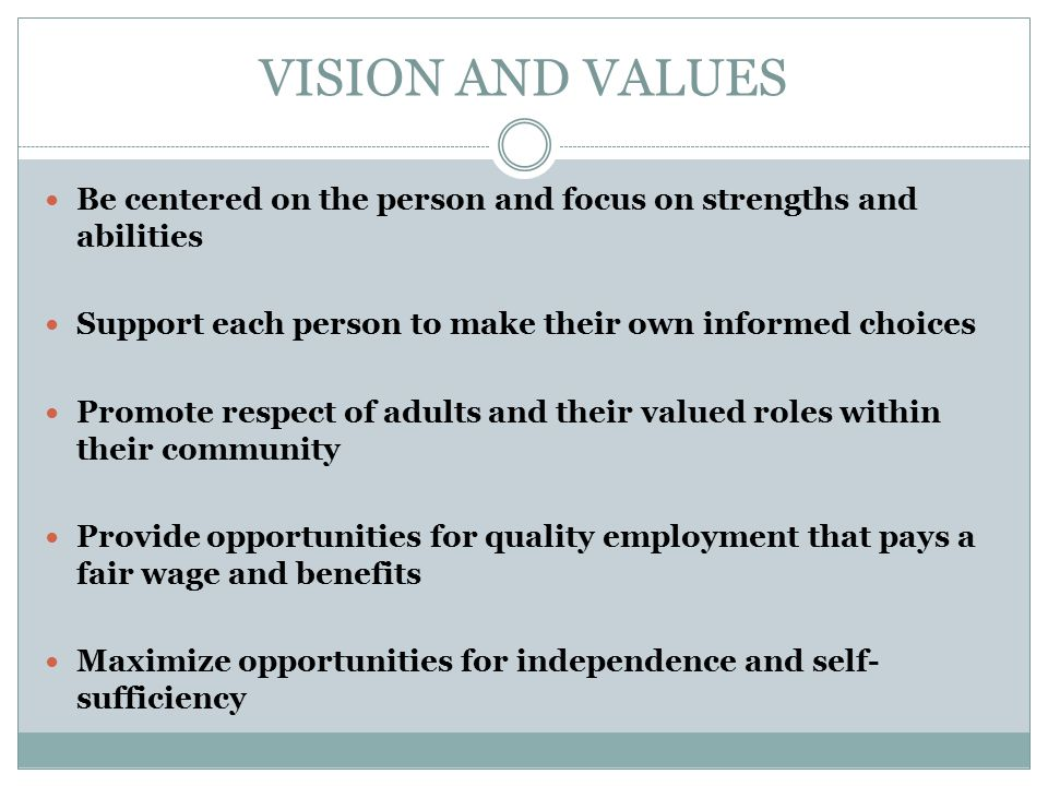 VISION AND VALUES Be centered on the person and focus on strengths and abilities. Support each person to make their own informed choices.