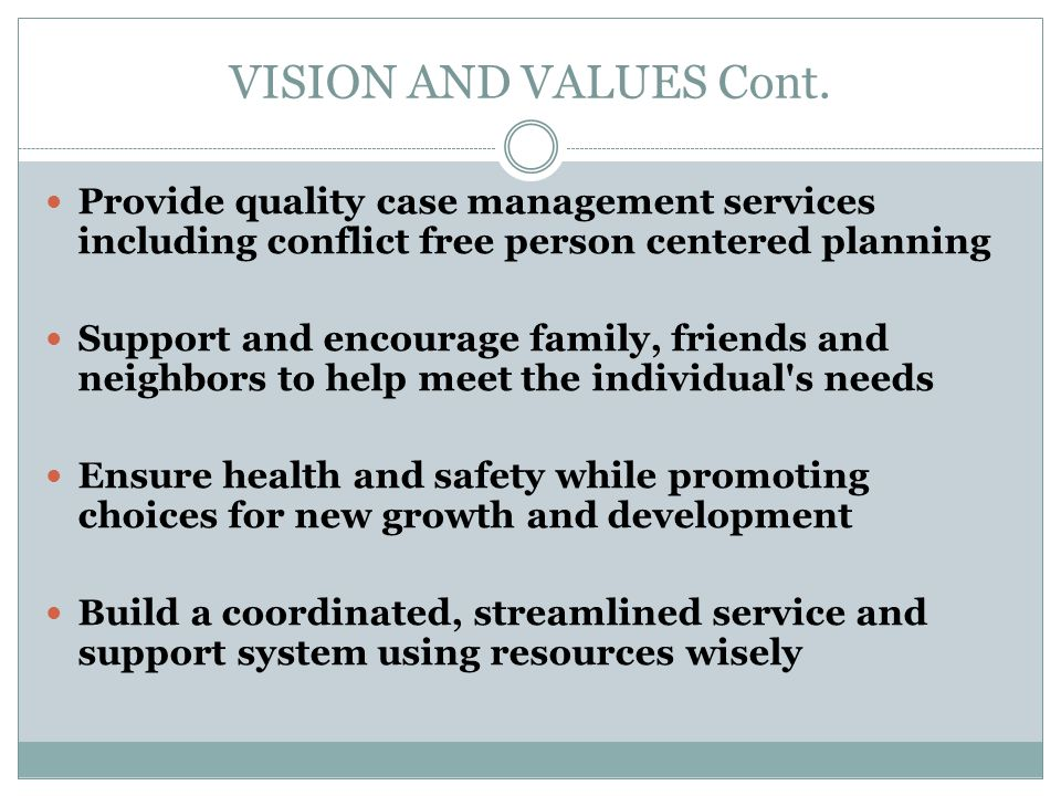 VISION AND VALUES Cont. Provide quality case management services including conflict free person centered planning.