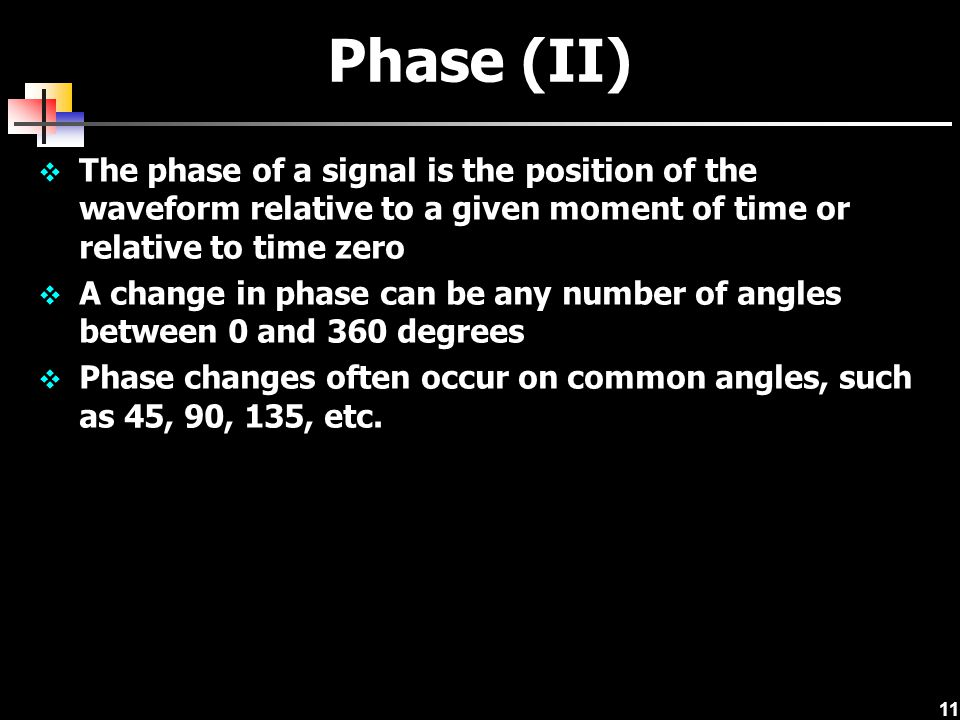 Phase (II) The phase of a signal is the position of the waveform relative to a given moment of time or relative to time zero.