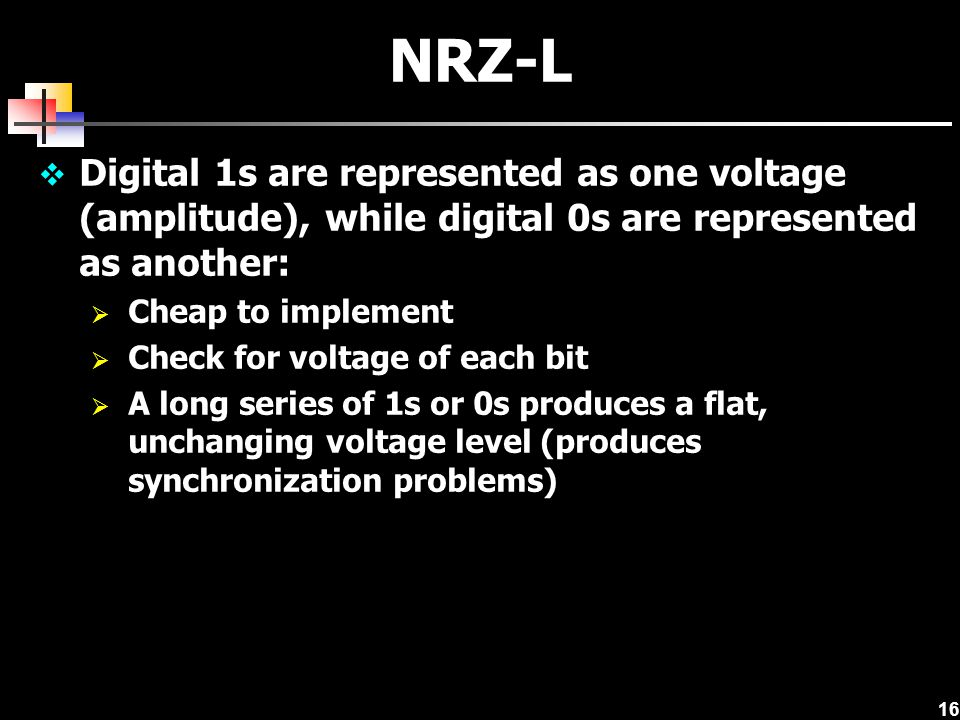 NRZ-L Digital 1s are represented as one voltage (amplitude), while digital 0s are represented as another: