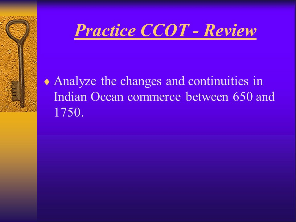 Practice CCOT - Review Analyze the changes and continuities in Indian Ocean commerce between 650 and 1750.