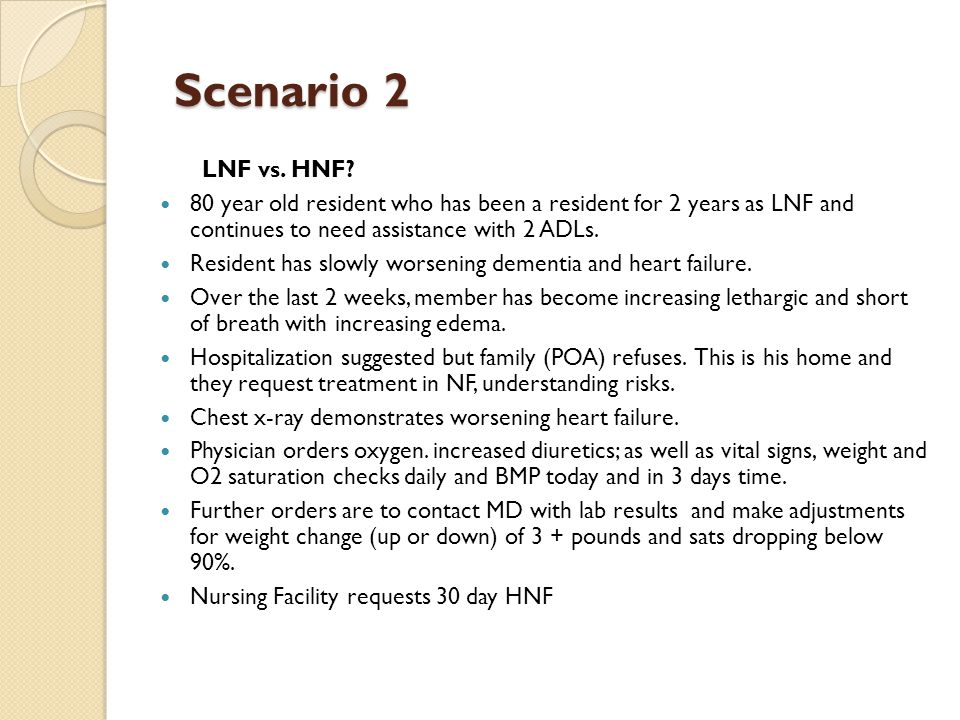 Scenario 2 LNF vs. HNF 80 year old resident who has been a resident for 2 years as LNF and continues to need assistance with 2 ADLs.