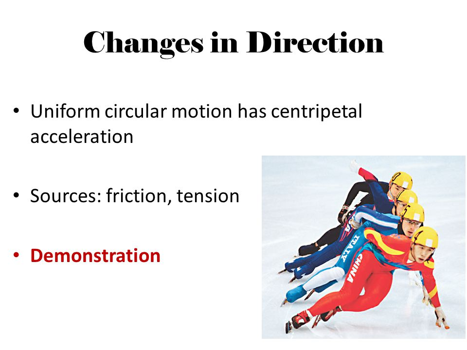 Changes in Direction Uniform circular motion has centripetal acceleration. Sources: friction, tension.