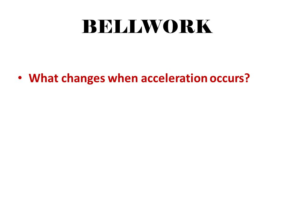 BELLWORK What changes when acceleration occurs