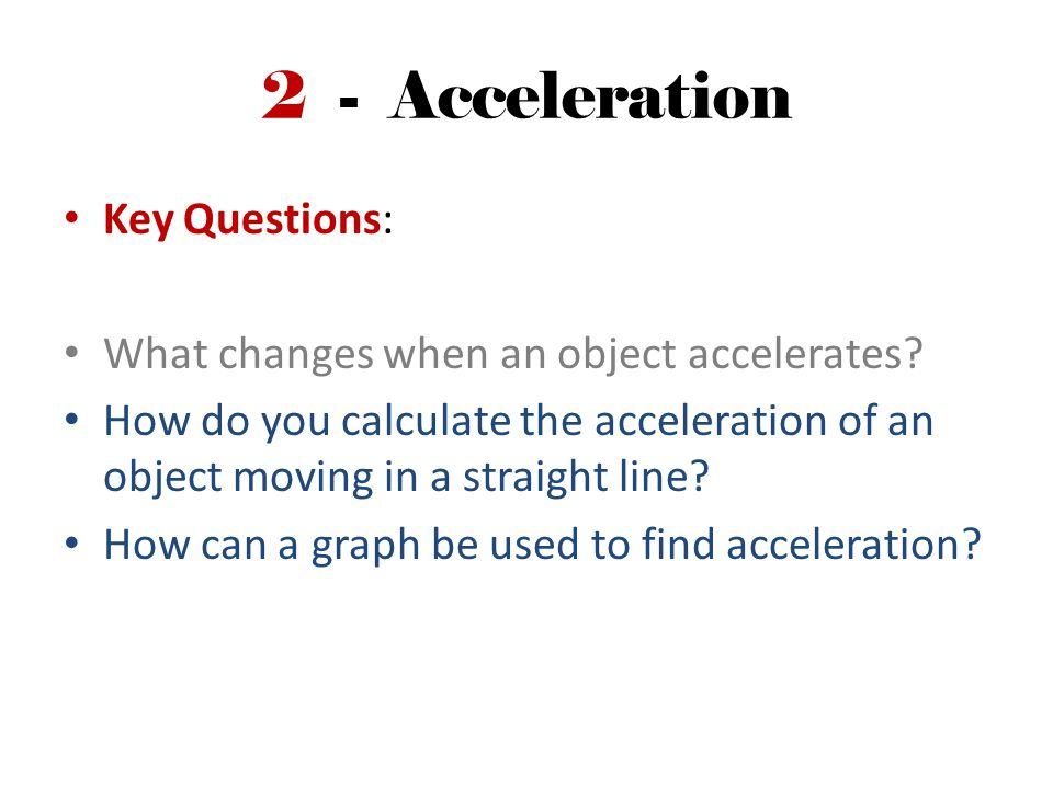 2 - Acceleration Key Questions: