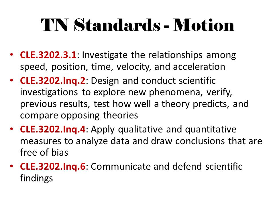 TN Standards - Motion CLE.3202.3.1: Investigate the relationships among speed, position, time, velocity, and acceleration.