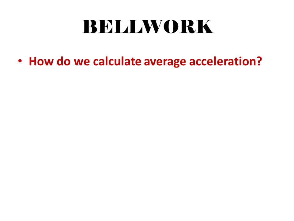 BELLWORK How do we calculate average acceleration
