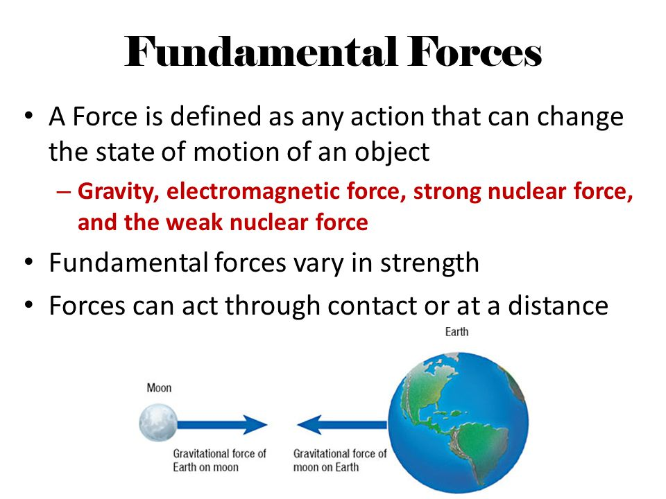 Fundamental Forces A Force is defined as any action that can change the state of motion of an object.