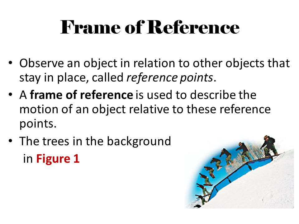 Frame of Reference Observe an object in relation to other objects that stay in place, called reference points.