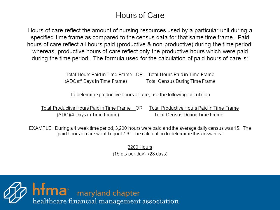 Hours of Care Hours of care reflect the amount of nursing resources used by a particular unit during a specified time frame as compared to the census data for that same time frame. Paid hours of care reflect all hours paid (productive & non-productive) during the time period; whereas, productive hours of care reflect only the productive hours which were paid during the time period. The formula used for the calculation of paid hours of care is: