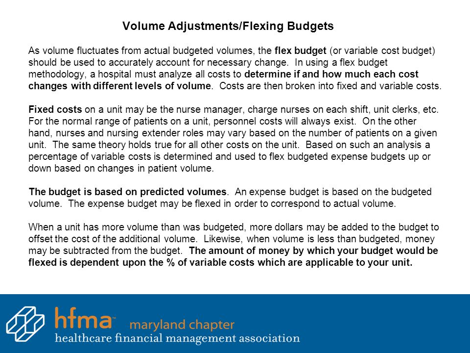 Volume Adjustments/Flexing Budgets As volume fluctuates from actual budgeted volumes, the flex budget (or variable cost budget) should be used to accurately account for necessary change.