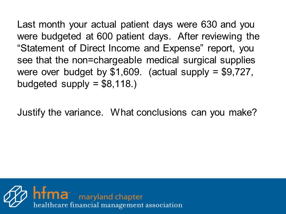 Last month your actual patient days were 630 and you were budgeted at 600 patient days. After reviewing the Statement of Direct Income and Expense report, you see that the non=chargeable medical surgical supplies were over budget by $1,609. (actual supply = $9,727, budgeted supply = $8,118.)