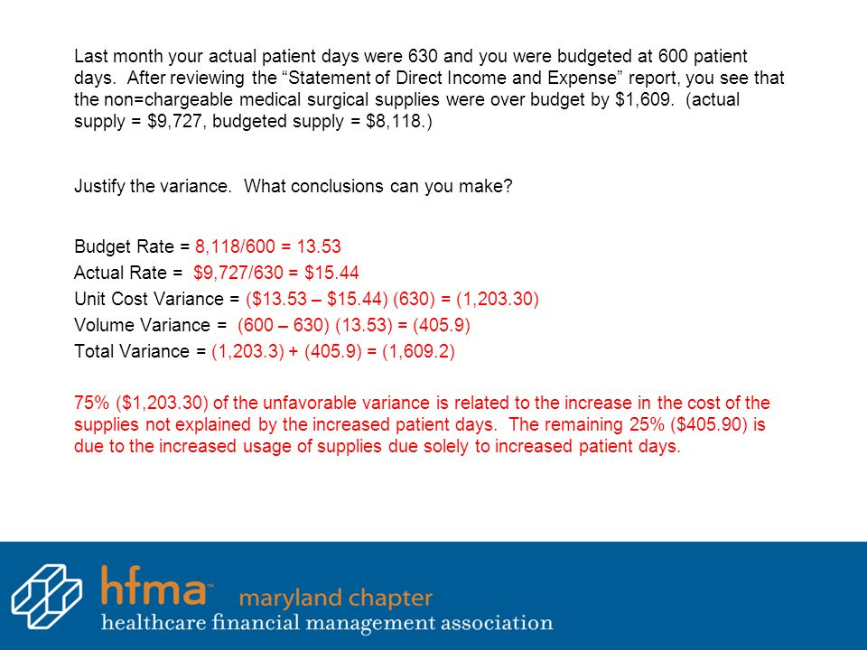 Last month your actual patient days were 630 and you were budgeted at 600 patient days. After reviewing the Statement of Direct Income and Expense report, you see that the non=chargeable medical surgical supplies were over budget by $1,609. (actual supply = $9,727, budgeted supply = $8,118.) Justify the variance. What conclusions can you make