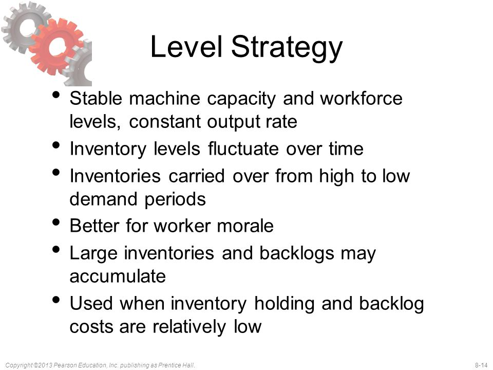 Level Strategy Stable machine capacity and workforce levels, constant output rate. Inventory levels fluctuate over time.