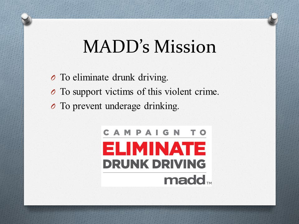 MADD's Mission To eliminate drunk driving.